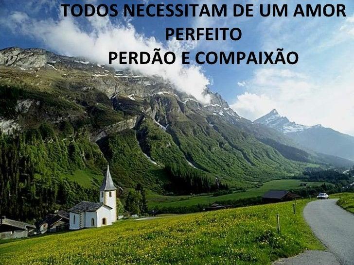 TODOS NECESSITAM DE UM AMOR PERFEITO PERDÃO E COMPAIXÃO