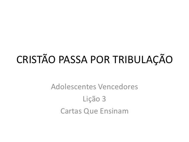 CRISTÃO PASSA POR TRIBULAÇÃO      Adolescentes Vencedores               Lição 3        Cartas Que Ensinam