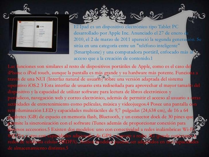 El Ipad es un dispositivo electrónico tipo Tablet PC desarrollado por Apple Inc. Anunciado el 27 de enero de 2010, el 2 de...