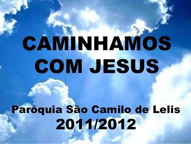 CAMINHAMOS  COM JESUSParóquia São Camilo de Lelis       2011/2012