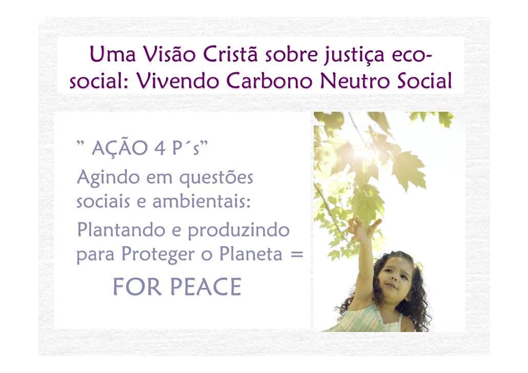 """Uma Visão Cristã sobre justiça eco- social: Vivendo Carbono Neutro Social  """" AÇÃO 4 P´s"""" Agindo em questões sociais e ambi..."""