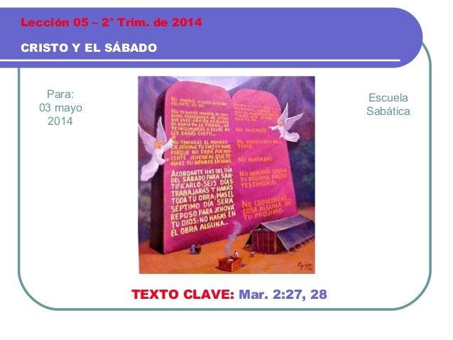 Para: 03 mayo 2014 CRISTO Y EL SÁBADO Lección 05 – 2° Trim. de 2014 TEXTO CLAVE: Mar. 2:27, 28 Escuela Sabática