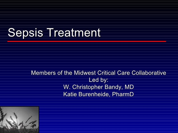 Sepsis Treatment Members of the Midwest Critical Care Collaborative Led by: W. Christopher Bandy, MD Katie Burenheide, Pha...