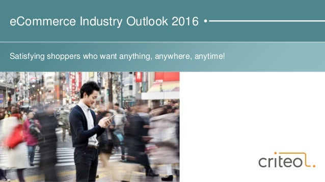 eCommerce Industry Outlook 2016 Satisfying shoppers who want anything, anywhere, anytime!