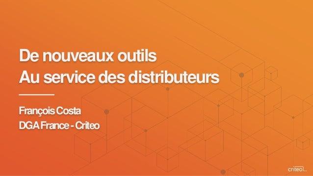 De nouveaux outils Au service des distributeurs FrançoisCosta DGAFrance-Criteo