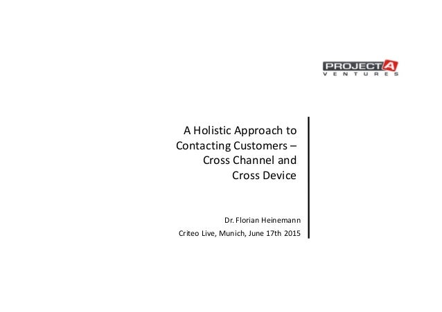 A Holistic Approach to Contacting Customers – Cross Channel and Cross Device Dr. Florian Heinemann Criteo Live, Munich, Ju...