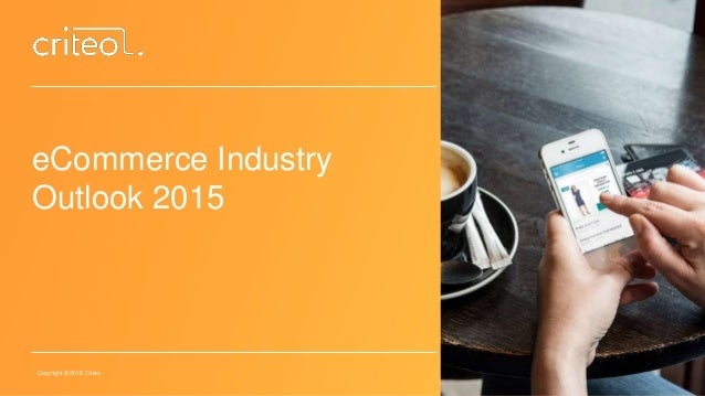 Copyright © 2015 Criteo eCommerce Industry Outlook 2015