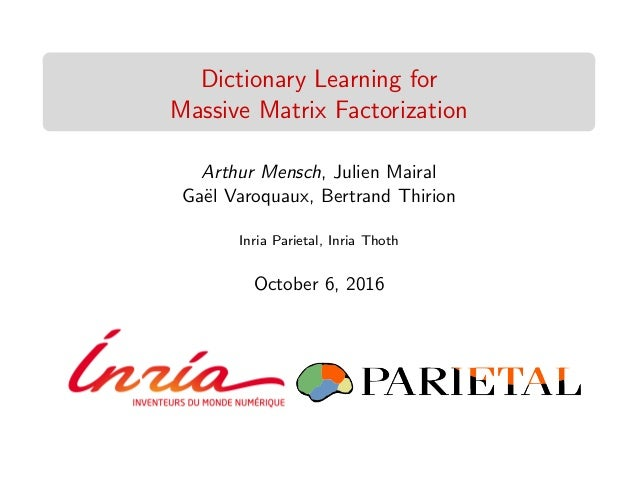 Dictionary Learning for Massive Matrix Factorization Arthur Mensch, Julien Mairal Ga¨el Varoquaux, Bertrand Thirion Inria ...