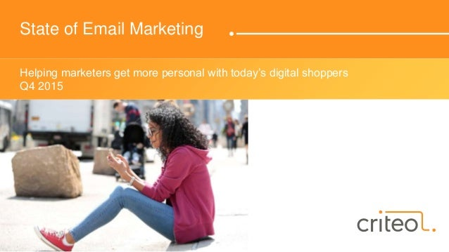 State of Email Marketing Helping marketers get more personal with today's digital shoppers Q4 2015