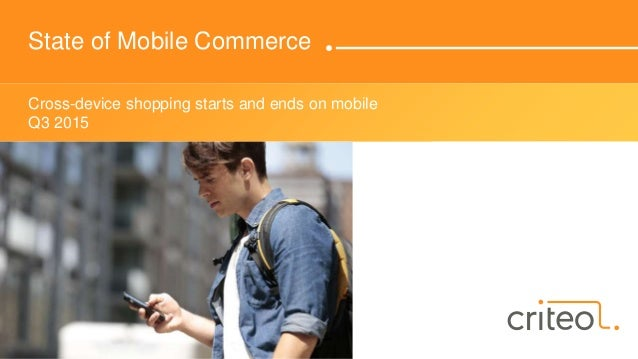 State of Mobile Commerce Cross-device shopping starts and ends on mobile Q3 2015