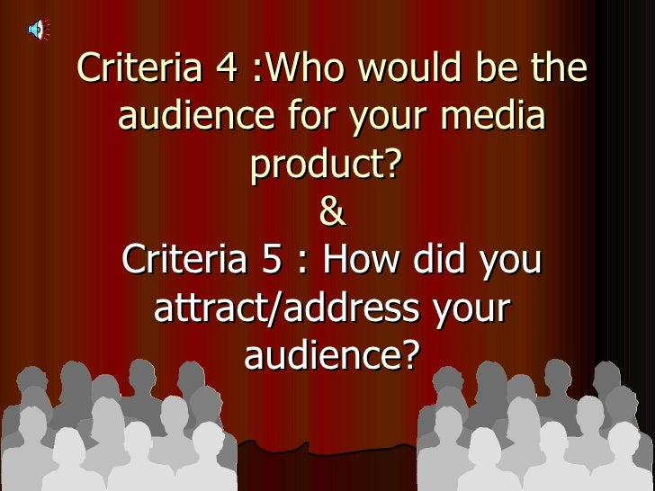 Criteria 4 :Who would be the audience for your media product?  & Criteria 5 : How did you attract/address your audience?