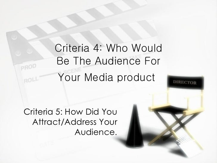 Criteria 4: Who Would Be The Audience For Your Media product   Criteria 5: How Did You Attract/Address Your Audience.