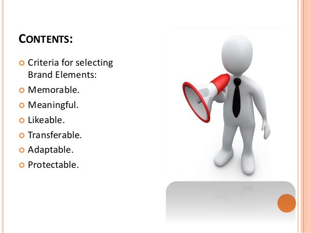 CONTENTS:   Criteria for selecting  Brand Elements:   Memorable.   Meaningful.   Likeable.   Transferable.   Adaptab...