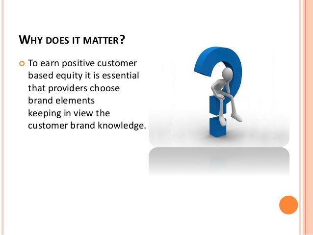 WHY DOES IT MATTER?   To earn positive customer  based equity it is essential  that providers choose  brand elements  kee...