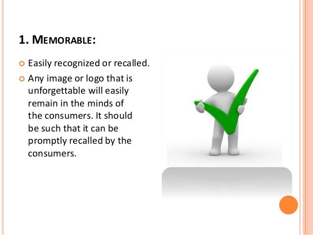 1. MEMORABLE:   Easily recognized or recalled.   Any image or logo that is  unforgettable will easily  remain in the min...