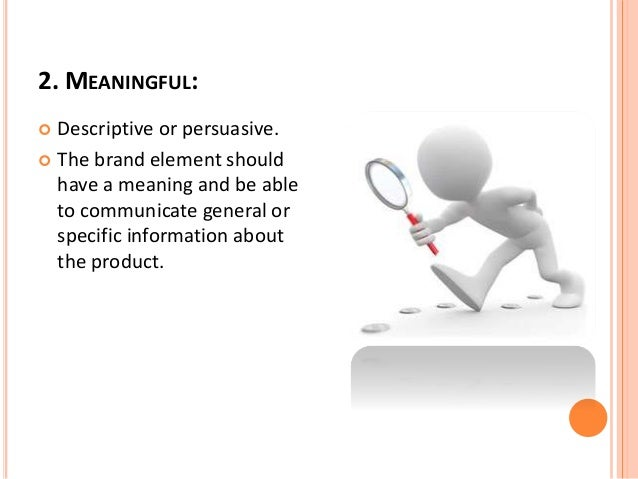 2. MEANINGFUL:   Descriptive or persuasive.   The brand element should  have a meaning and be able  to communicate gener...