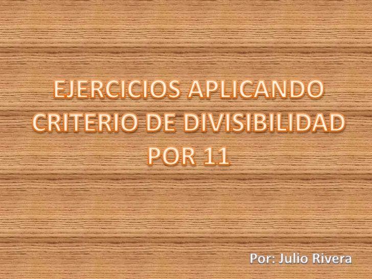 EJERCICIOS APLICANDO<br />CRITERIO DE DIVISIBILIDAD<br />POR 11<br />Por: Julio Rivera<br />