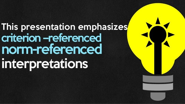 This presentation emphasizes criterion –referenced norm-referenced interpretations