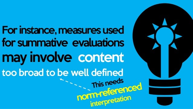 It becomes norm- referenced when the evaluation is compared to previous outcomes