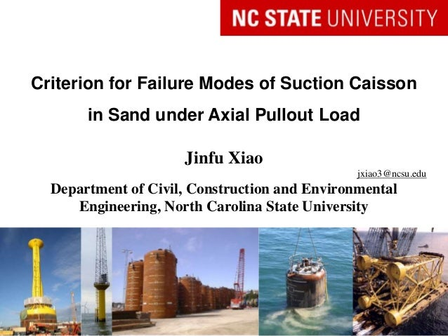 Criterion for Failure Modes of Suction Caisson in Sand under Axial Pullout Load Jinfu Xiao jxiao3@ncsu.edu Department of C...