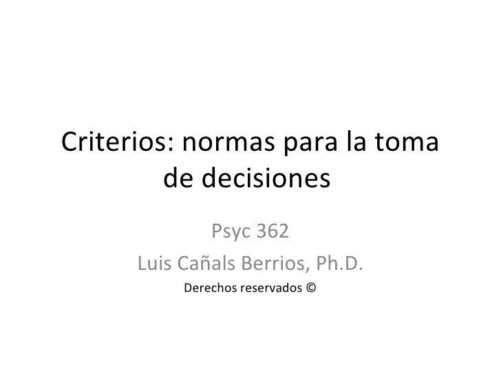 Criterios: normas para la toma de decisiones  Psyc 362 Luis Cañals Berrios, Ph.D. Derechos reservados ©