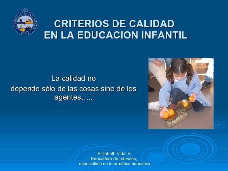 CRITERIOS DE CALIDAD  EN LA EDUCACION INFANTIL La calidad no depende sólo de las cosas sino de los agentes….. Elizabeth Vi...