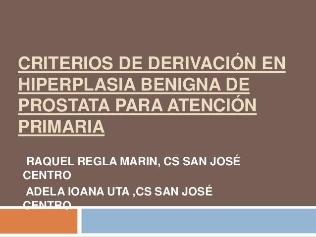 CRITERIOS DE DERIVACIÓN ENHIPERPLASIA BENIGNA DEPROSTATA PARA ATENCIÓNPRIMARIARAQUEL REGLA MARIN, CS SAN JOSÉCENTROADELA I...