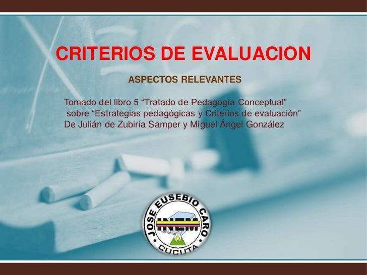"""CRITERIOS DE EVALUACION<br />ASPECTOS RELEVANTES<br />Tomado del libro 5 """"Tratado de Pedagogía Conceptual""""<br /> sobre """"Es..."""