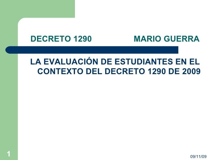 DECRETO 1290  MARIO GUERRA <ul><li>LA EVALUACIÓN DE ESTUDIANTES EN EL CONTEXTO DEL DECRETO 1290 DE 2009 </li></ul>09/11/09