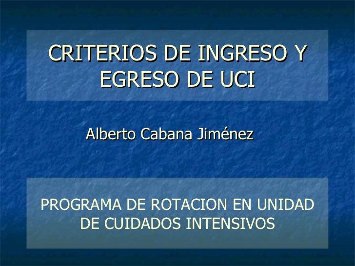 CRITERIOS DE INGRESO Y EGRESO DE UCI Alberto Cabana Jiménez PROGRAMA DE ROTACION EN UNIDAD DE CUIDADOS INTENSIVOS