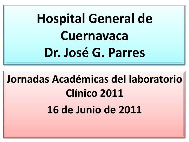 Hospital General de         Cuernavaca      Dr. José G. ParresJornadas Académicas del laboratorio            Clínico 2011 ...