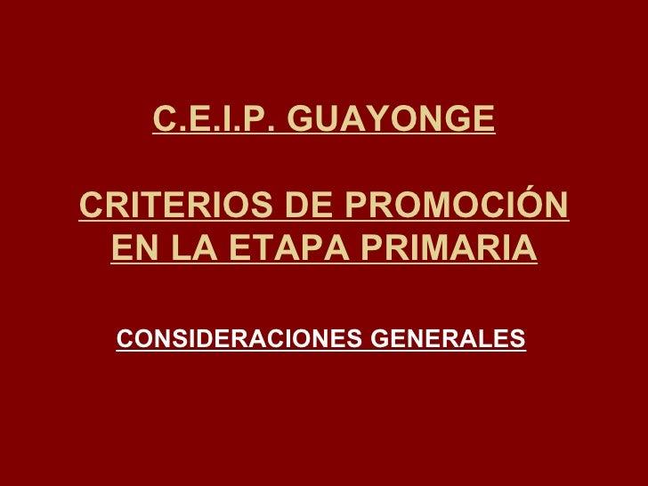 C.E.I.P. GUAYONGE CRITERIOS DE PROMOCIÓN EN LA ETAPA PRIMARIA CONSIDERACIONES GENERALES