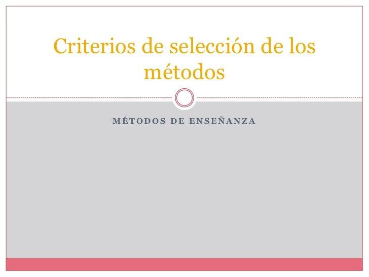 Criterios de selección de los          métodos      MÉTODOS DE ENSEÑANZA