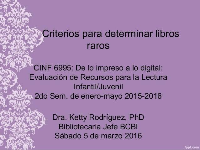 Criterios para determinar libros raros CINF 6995: De lo impreso a lo digital: Evaluación de Recursos para la Lectura Infan...