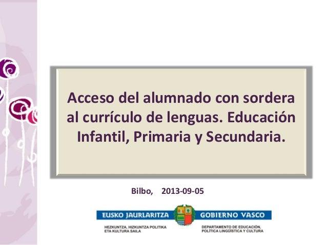 Acceso del alumnado con sordera al currículo de lenguas. Educación Infantil, Primaria y Secundaria. Bilbo, 2013-09-05