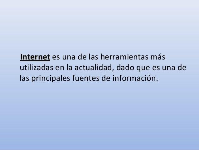 InternetInternet es una de las herramientas másutilizadas en la actualidad, dado que es una delas principales fuentes de i...