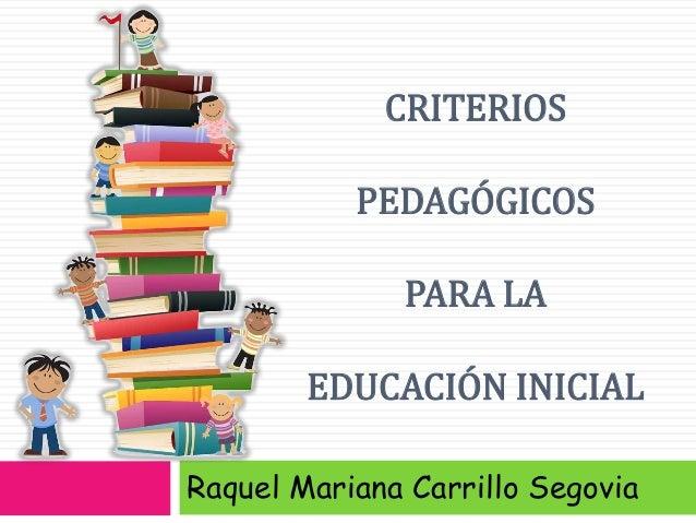 CRITERIOS PEDAGÓGICOS PARA LA EDUCACIÓN INICIAL Raquel Mariana Carrillo Segovia
