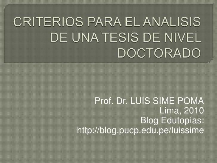 CRITERIOS PARA EL ANALISIS DE UNA TESIS DE NIVEL DOCTORADO<br />Prof. Dr. LUIS SIME POMA<br />Lima, 2010 <br />Blog Edutop...