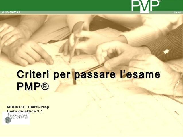 HUMANWARE       Criteri per passare l'esame       PMP ®  MODULO I PMP®-Prep  Unità didattica 1.1