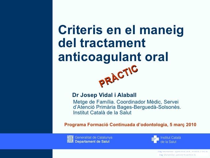 Criteris en el maneig del tractament anticoagulant oral   <ul><li>Dr Josep Vidal i Alaball </li></ul><ul><ul><li>Metge de ...