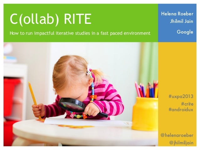 C(ollab) RITE How to run impactful iterative studies in a fast paced environment  Helena Roeber Jhilmil Jain Google  #uxpa...