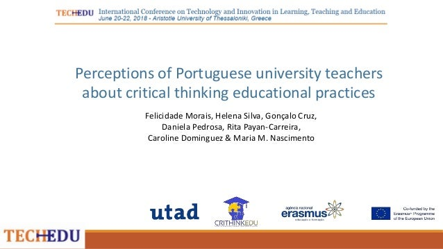 Perceptions of Portuguese university teachers about critical thinking educational practices Felicidade Morais, Helena Silv...