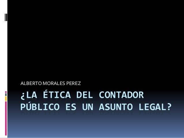 ¿LA ÉTICA DEL CONTADOR PÚBLICO ES UN ASUNTO LEGAL? ALBERTO MORALES PEREZ