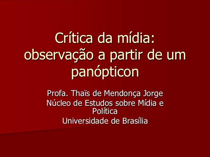 Crítica da mídia:observação a partir de um       panópticon   Profa. Thaïs de Mendonça Jorge   Núcleo de Estudos sobre Míd...