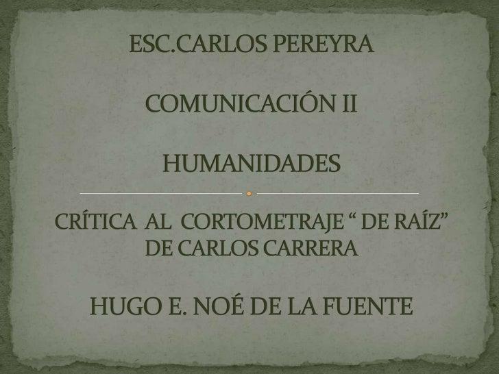 """ESC.CARLOS PEREYRACOMUNICACIÓN IIHUMANIDADESCRÍTICA  AL  CORTOMETRAJE """" DE RAÍZ"""" DE CARLOS CARRERAHUGO E. NOÉ DE LA FUENTE..."""