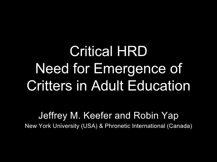 Critical HRD Need for Emergence of Critters in Adult Education Jeffrey M. Keefer and Robin Yap New York University (USA) &...