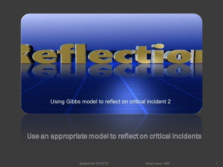 Student ID= 0712715  Word count = 600 Using Gibbs model to reflect on critical incident 2