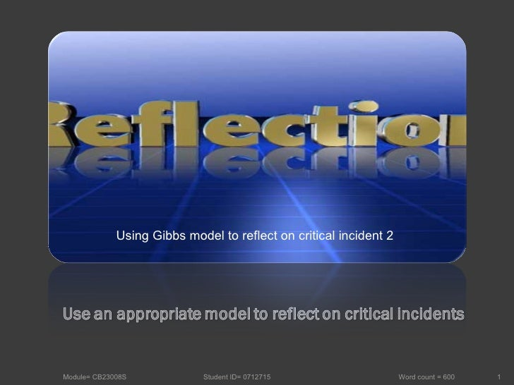 Module= CB23008S  Student ID= 0712715  Word count = 600 Using Gibbs model to reflect on critical incident 2
