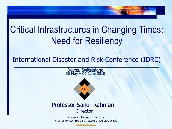 Critical Infrastructures in Changing Times: Need for Resiliency Professor Saifur Rahman  Director International Disaster a...