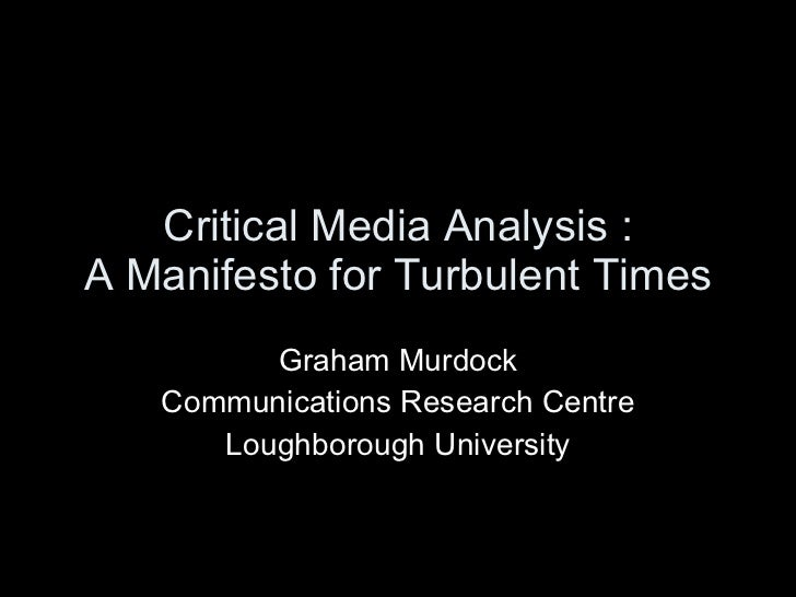 Critical Media Analysis : A Manifesto for Turbulent Times Graham Murdock Communications Research Centre Loughborough Unive...
